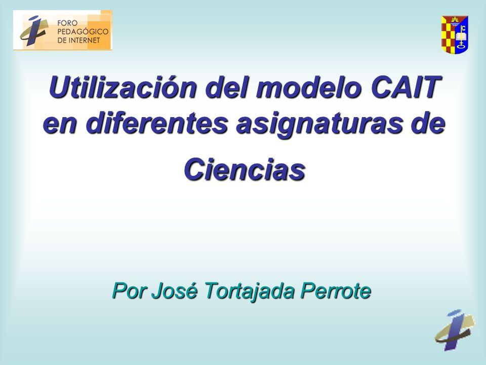 Utilización del modelo CAIT en diferentes asignaturas de Ciencias Por José Tortajada Perrote