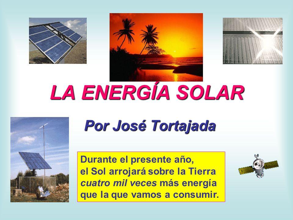 LA ENERGÍA SOLAR Por José Tortajada Durante el presente año, el Sol arrojará sobre la Tierra cuatro mil veces más energía que la que vamos a consumir.