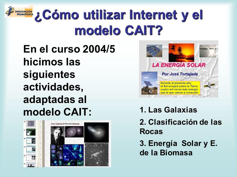 ¿Cómo utilizar Internet y el modelo CAIT? En el curso 2004/5 hicimos las siguientes actividades, adaptadas al modelo CAIT: 1. Las Galaxias 2. Clasific