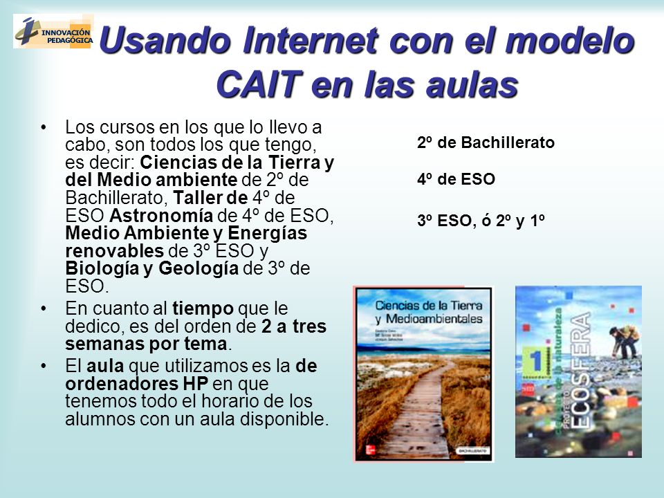 Usando Internet con el modelo CAIT en las aulas Los cursos en los que lo llevo a cabo, son todos los que tengo, es decir: Ciencias de la Tierra y del