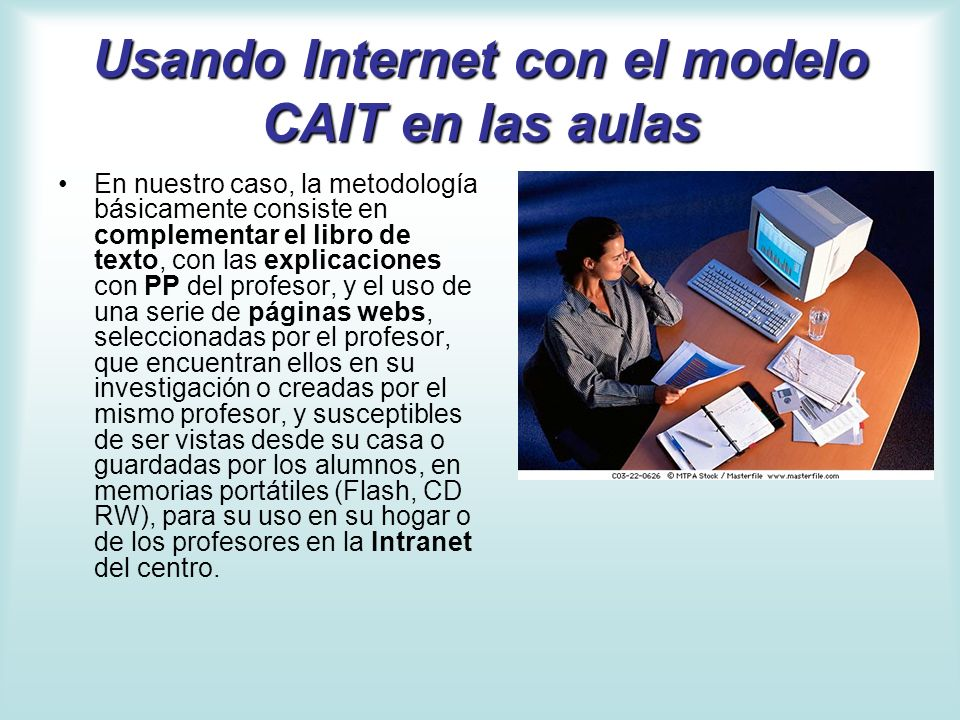 Usando Internet con el modelo CAIT en las aulas Simultáneamente al desarrollo de la actividad docente, los alumnos trabajan con Internet, mejorando sus apuntes, pudiendo volver a ver las presentaciones del profesor (en Power Point) y realizando actividades con ellas.