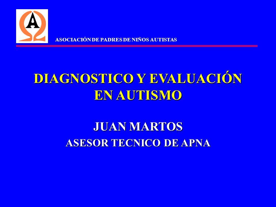 DIAGNOSTICO Y EVALUACIÓN EN AUTISMO JUAN MARTOS ASESOR TECNICO DE APNA ASOCIACIÓN DE PADRES DE NIÑOS AUTISTAS