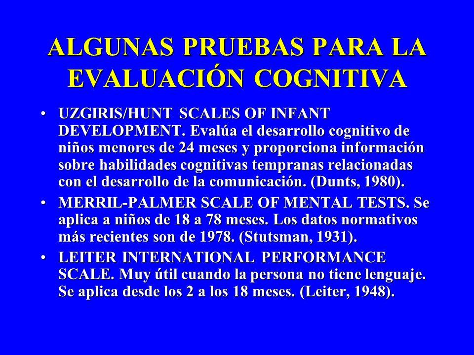 ALGUNAS PRUEBAS PARA LA EVALUACIÓN COGNITIVA UZGIRIS/HUNT SCALES OF INFANT DEVELOPMENT. Evalúa el desarrollo cognitivo de niños menores de 24 meses y