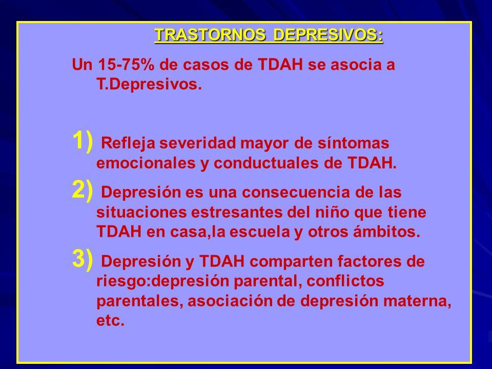 TRASTORNOS DEPRESIVOS: Un 15-75% de casos de TDAH se asocia a T.Depresivos. 1) Refleja severidad mayor de síntomas emocionales y conductuales de TDAH.
