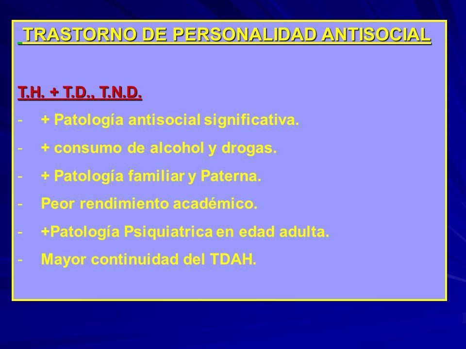 TRASTORNO DE PERSONALIDAD ANTISOCIAL TRASTORNO DE PERSONALIDAD ANTISOCIAL T.H. + T.D., T.N.D. -+ Patología antisocial significativa. -+ consumo de alc