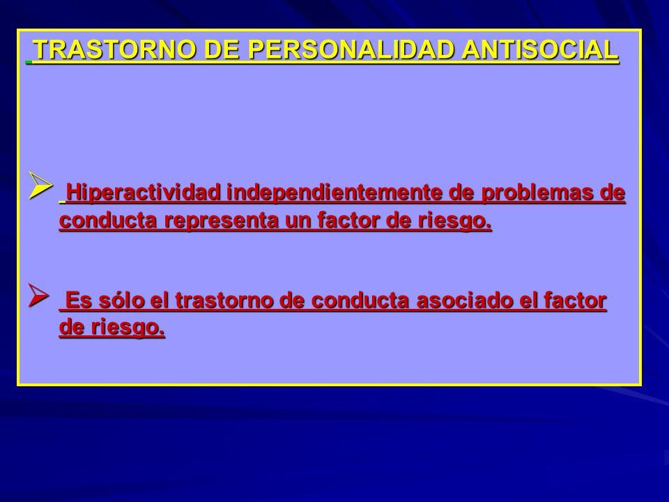 TRASTORNO DE PERSONALIDAD ANTISOCIAL TRASTORNO DE PERSONALIDAD ANTISOCIAL Hiperactividad independientemente de problemas de conducta representa un factor de riesgo.