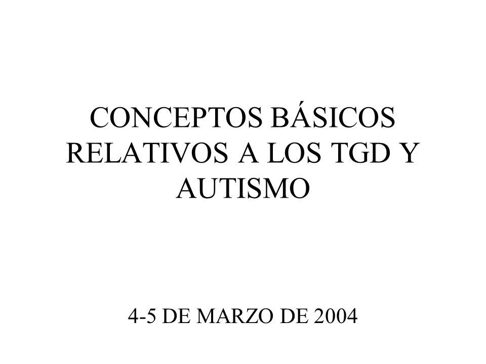 CONCEPTOS BÁSICOS RELATIVOS A LOS TGD Y AUTISMO 4-5 DE MARZO DE 2004