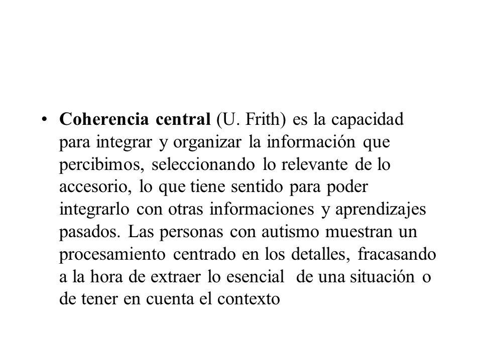 Coherencia central (U. Frith) es la capacidad para integrar y organizar la información que percibimos, seleccionando lo relevante de lo accesorio, lo
