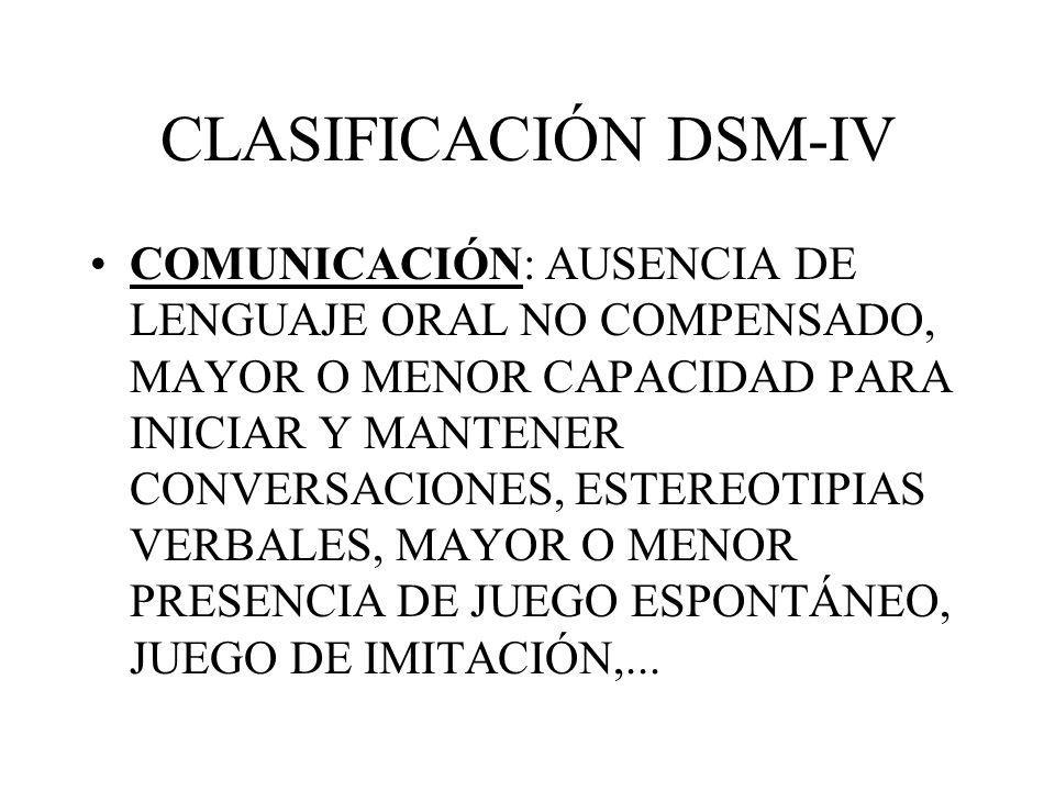 CLASIFICACIÓN DSM-IV COMUNICACIÓN: AUSENCIA DE LENGUAJE ORAL NO COMPENSADO, MAYOR O MENOR CAPACIDAD PARA INICIAR Y MANTENER CONVERSACIONES, ESTEREOTIP