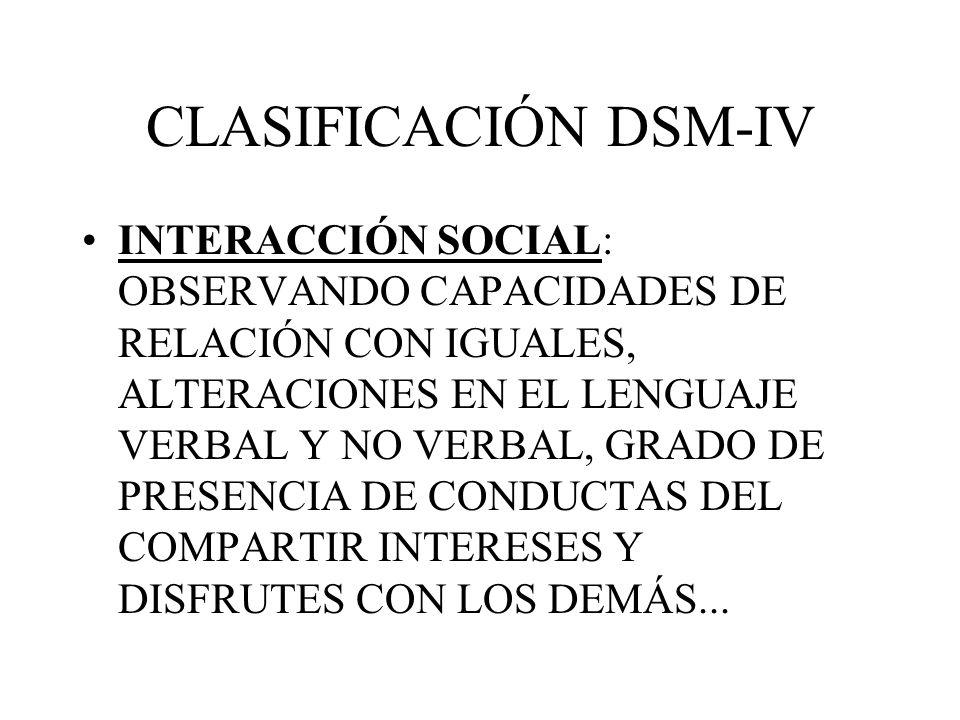 CLASIFICACIÓN DSM-IV INTERACCIÓN SOCIAL: OBSERVANDO CAPACIDADES DE RELACIÓN CON IGUALES, ALTERACIONES EN EL LENGUAJE VERBAL Y NO VERBAL, GRADO DE PRES