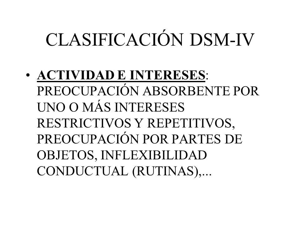 CLASIFICACIÓN DSM-IV ACTIVIDAD E INTERESES: PREOCUPACIÓN ABSORBENTE POR UNO O MÁS INTERESES RESTRICTIVOS Y REPETITIVOS, PREOCUPACIÓN POR PARTES DE OBJ