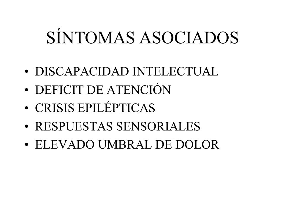 SÍNTOMAS ASOCIADOS DISCAPACIDAD INTELECTUAL DEFICIT DE ATENCIÓN CRISIS EPILÉPTICAS RESPUESTAS SENSORIALES ELEVADO UMBRAL DE DOLOR