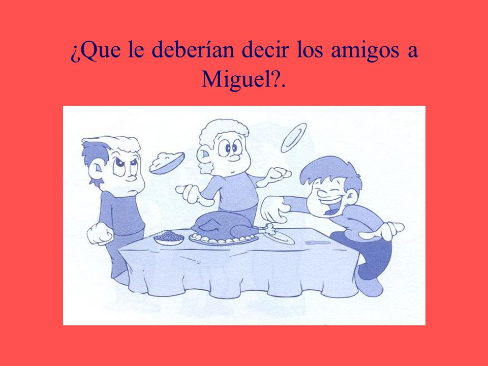 ¿Que le deberían decir los amigos a Miguel .