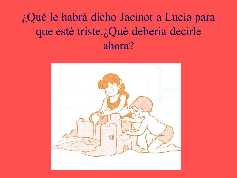 ¿Qué le habrá dicho Jacinot a Lucía para que esté triste.¿Qué debería decirle ahora