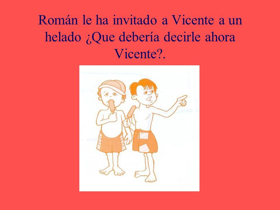 Román le ha invitado a Vicente a un helado ¿Que debería decirle ahora Vicente .