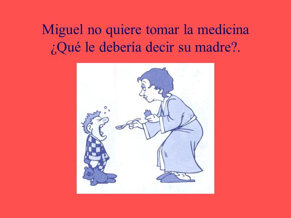 Miguel no quiere tomar la medicina ¿Qué le debería decir su madre .