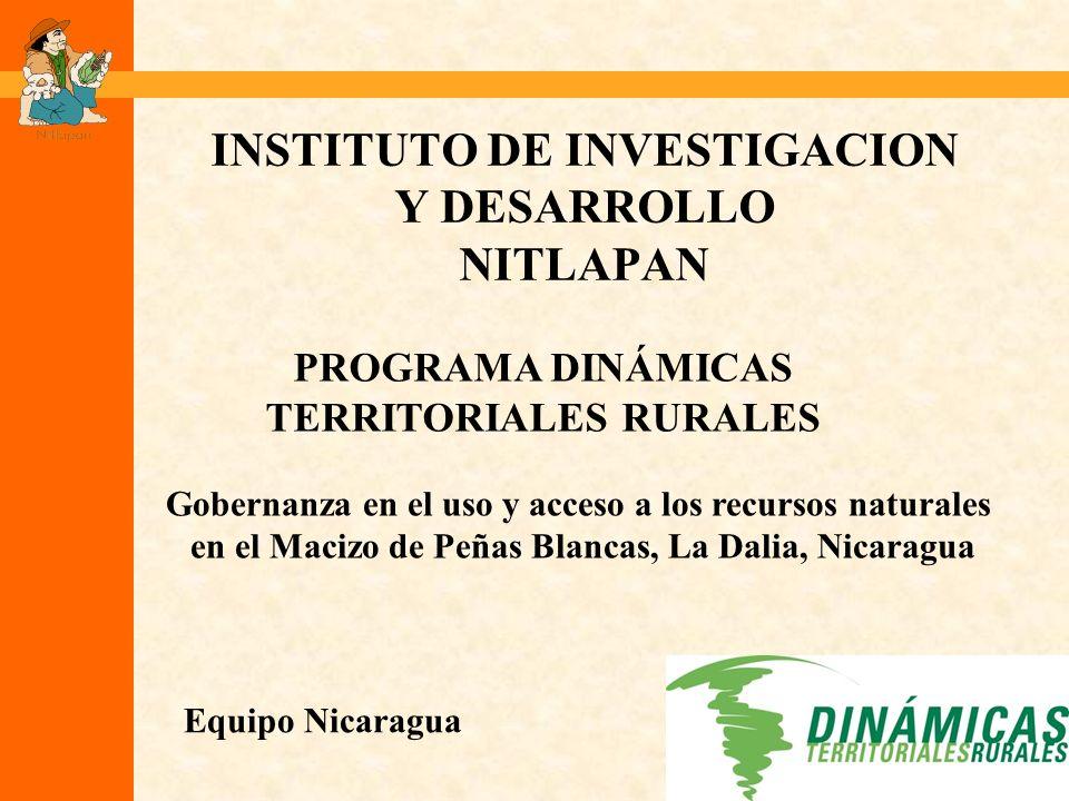 INSTITUTO DE INVESTIGACION Y DESARROLLO NITLAPAN Equipo Nicaragua PROGRAMA DINÁMICAS TERRITORIALES RURALES Gobernanza en el uso y acceso a los recursos naturales en el Macizo de Peñas Blancas, La Dalia, Nicaragua