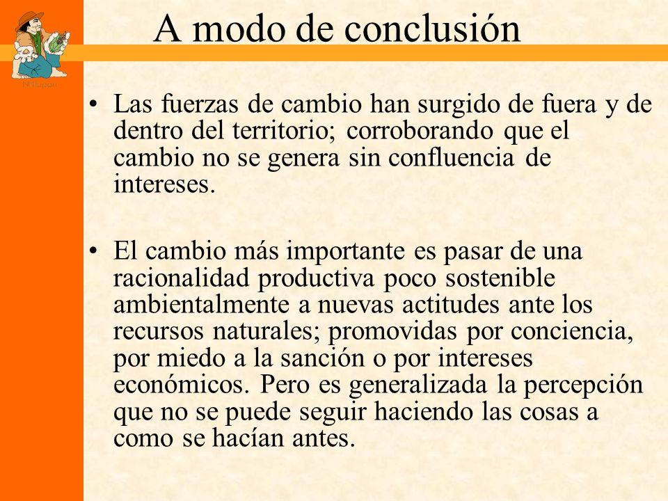 A modo de conclusión Las fuerzas de cambio han surgido de fuera y de dentro del territorio; corroborando que el cambio no se genera sin confluencia de intereses.