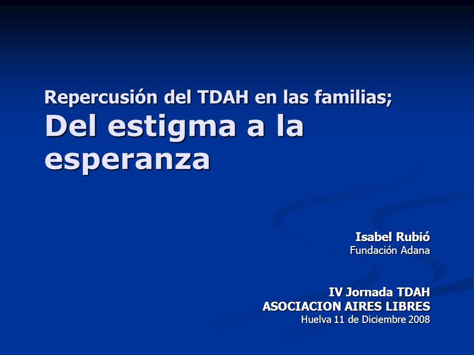 Repercusión del TDAH en las familias; Del estigma a la esperanza Isabel Rubió Fundación Adana IV Jornada TDAH ASOCIACION AIRES LIBRES Huelva 11 de Dic