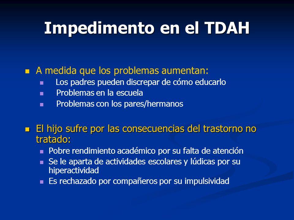 Impedimento en el TDAH A medida que los problemas aumentan: Los padres pueden discrepar de cómo educarlo Problemas en la escuela Problemas con los par