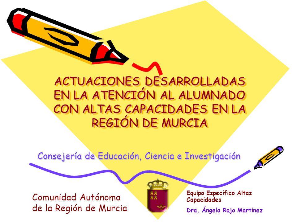 ACTUACIONES DESARROLLADAS EN LA ATENCIÓN AL ALUMNADO CON ALTAS CAPACIDADES EN LA REGIÓN DE MURCIA Consejería de Educación, Ciencia e Investigación Equ