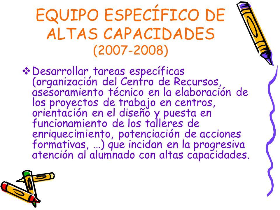EQUIPO ESPECÍFICO DE ALTAS CAPACIDADES (2007-2008) Desarrollar tareas específicas (organización del Centro de Recursos, asesoramiento técnico en la el