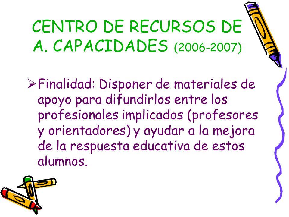 CENTRO DE RECURSOS DE A. CAPACIDADES (2006-2007) Finalidad: Disponer de materiales de apoyo para difundirlos entre los profesionales implicados (profe