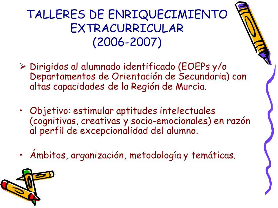 TALLERES DE ENRIQUECIMIENTO EXTRACURRICULAR (2006-2007) Dirigidos al alumnado identificado (EOEPs y/o Departamentos de Orientación de Secundaria) con