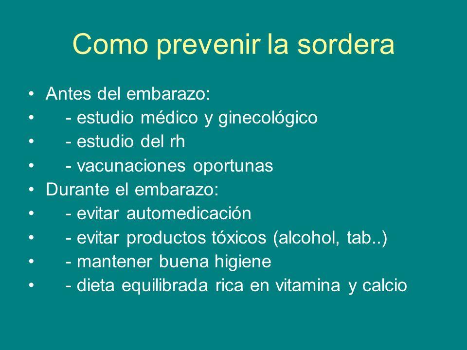 Como prevenir la sordera Antes del embarazo: - estudio médico y ginecológico - estudio del rh - vacunaciones oportunas Durante el embarazo: - evitar a
