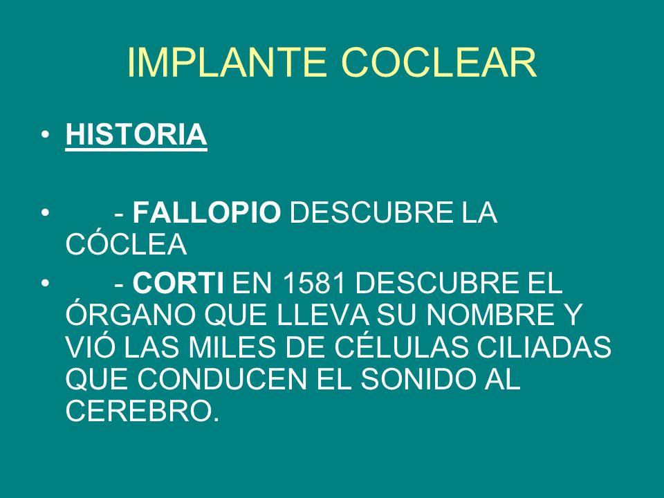 IMPLANTE COCLEAR HISTORIA - FALLOPIO DESCUBRE LA CÓCLEA - CORTI EN 1581 DESCUBRE EL ÓRGANO QUE LLEVA SU NOMBRE Y VIÓ LAS MILES DE CÉLULAS CILIADAS QUE