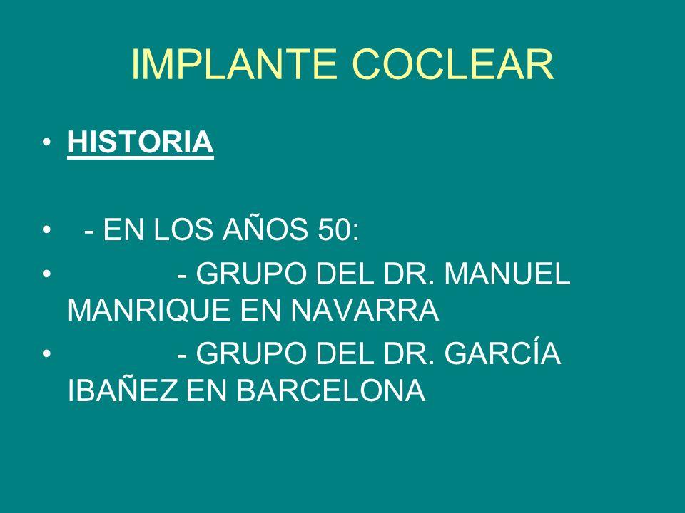 IMPLANTE COCLEAR HISTORIA - EN LOS AÑOS 50: - GRUPO DEL DR. MANUEL MANRIQUE EN NAVARRA - GRUPO DEL DR. GARCÍA IBAÑEZ EN BARCELONA