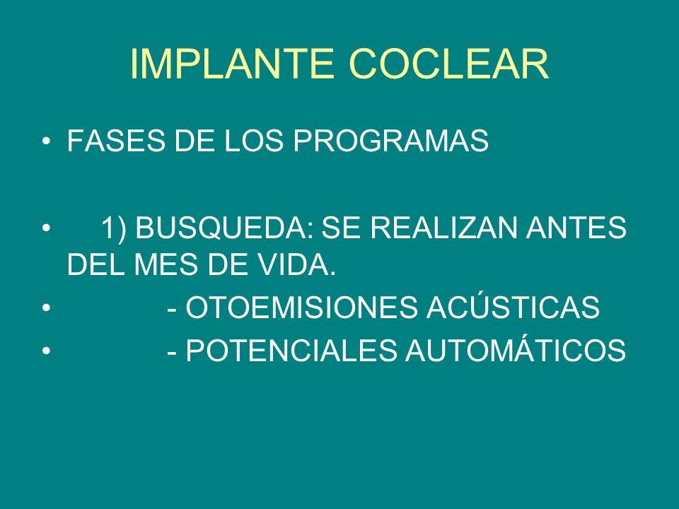 IMPLANTE COCLEAR FASES DE LOS PROGRAMAS 1) BUSQUEDA: SE REALIZAN ANTES DEL MES DE VIDA. - OTOEMISIONES ACÚSTICAS - POTENCIALES AUTOMÁTICOS