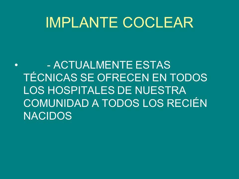 IMPLANTE COCLEAR - ACTUALMENTE ESTAS TÉCNICAS SE OFRECEN EN TODOS LOS HOSPITALES DE NUESTRA COMUNIDAD A TODOS LOS RECIÉN NACIDOS
