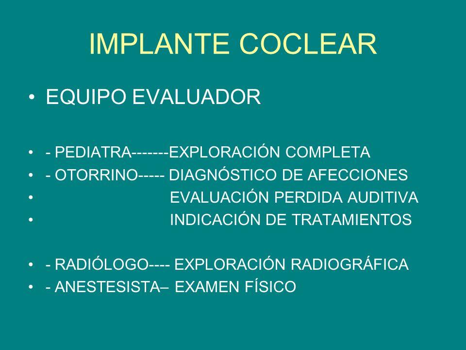 IMPLANTE COCLEAR EQUIPO EVALUADOR - PEDIATRA-------EXPLORACIÓN COMPLETA - OTORRINO----- DIAGNÓSTICO DE AFECCIONES EVALUACIÓN PERDIDA AUDITIVA INDICACI