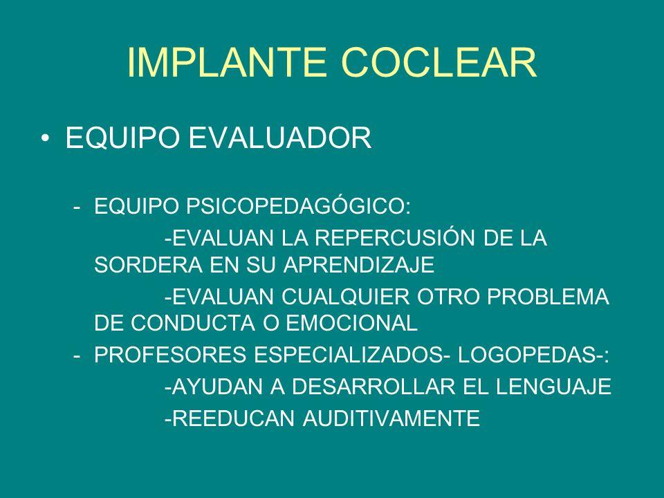 IMPLANTE COCLEAR EQUIPO EVALUADOR -EQUIPO PSICOPEDAGÓGICO: -EVALUAN LA REPERCUSIÓN DE LA SORDERA EN SU APRENDIZAJE -EVALUAN CUALQUIER OTRO PROBLEMA DE