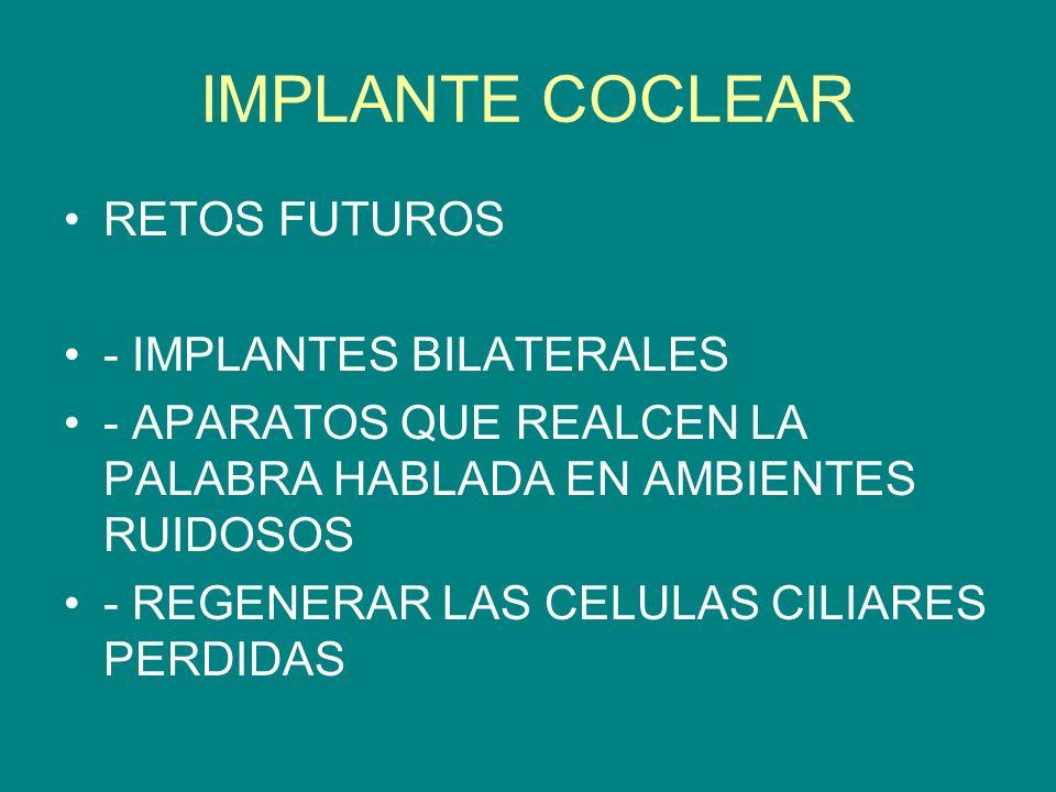 IMPLANTE COCLEAR RETOS FUTUROS - IMPLANTES BILATERALES - APARATOS QUE REALCEN LA PALABRA HABLADA EN AMBIENTES RUIDOSOS - REGENERAR LAS CELULAS CILIARE