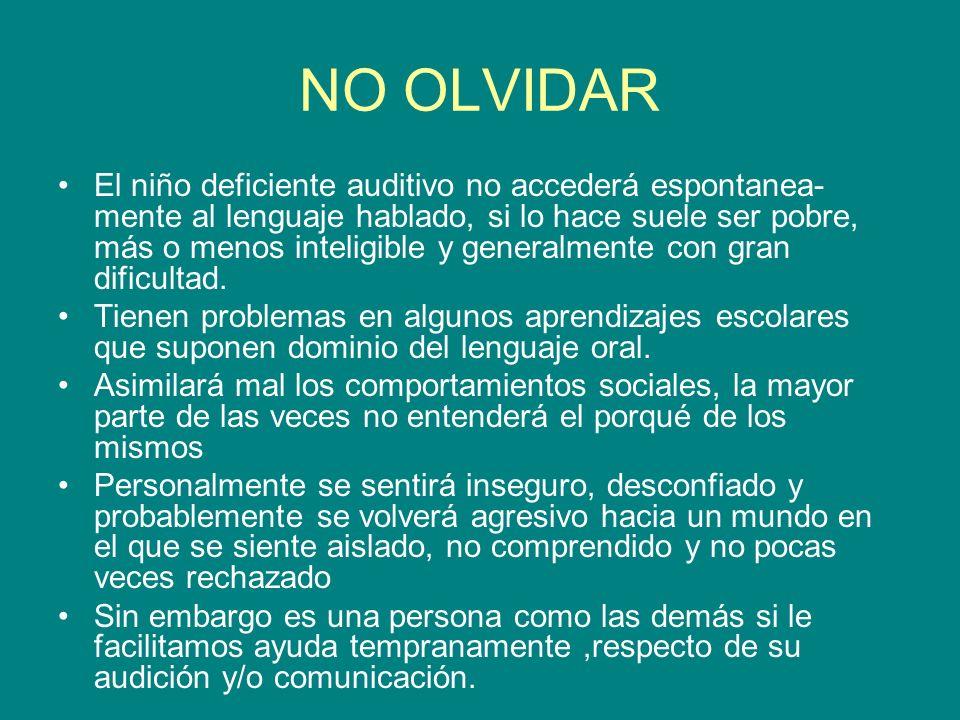 NO OLVIDAR El niño deficiente auditivo no accederá espontanea- mente al lenguaje hablado, si lo hace suele ser pobre, más o menos inteligible y genera