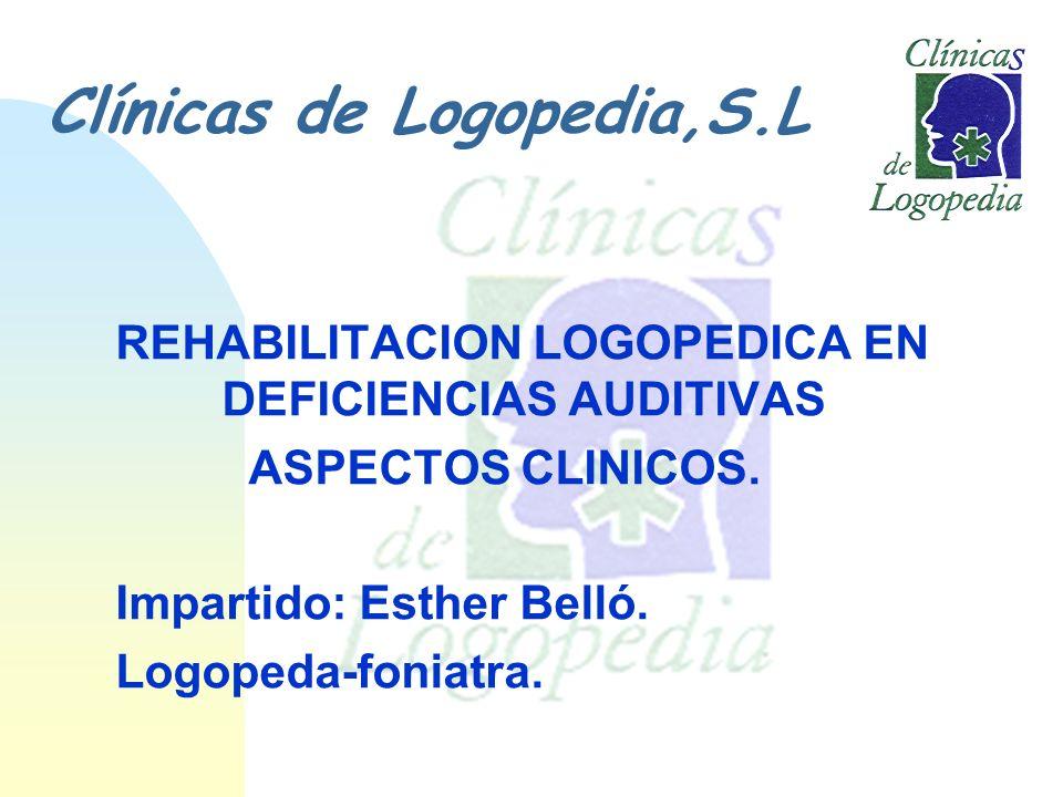 Clínicas de Logopedia,S.L REHABILITACION LOGOPEDICA EN DEFICIENCIAS AUDITIVAS ASPECTOS CLINICOS. Impartido: Esther Belló. Logopeda-foniatra.