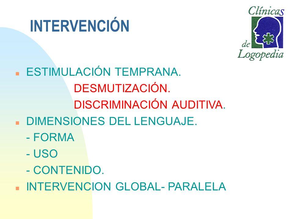 INTERVENCIÓN n ESTIMULACIÓN TEMPRANA. DESMUTIZACIÓN. DISCRIMINACIÓN AUDITIVA. n DIMENSIONES DEL LENGUAJE. - FORMA - USO - CONTENIDO. n INTERVENCION GL