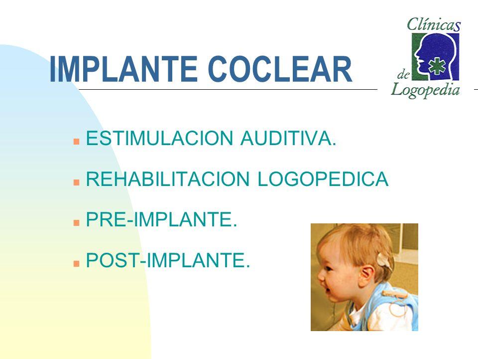 IMPLANTE COCLEAR n ESTIMULACION AUDITIVA. n REHABILITACION LOGOPEDICA n PRE-IMPLANTE. n POST-IMPLANTE.
