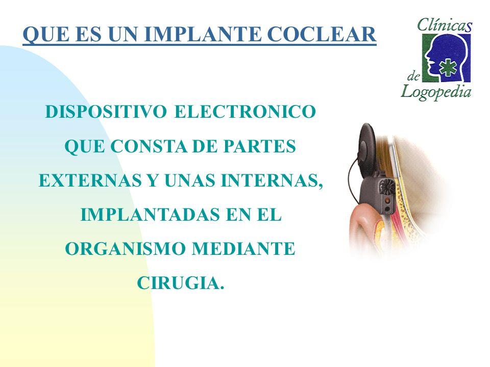 QUE ES UN IMPLANTE COCLEAR DISPOSITIVO ELECTRONICO QUE CONSTA DE PARTES EXTERNAS Y UNAS INTERNAS, IMPLANTADAS EN EL ORGANISMO MEDIANTE CIRUGIA.