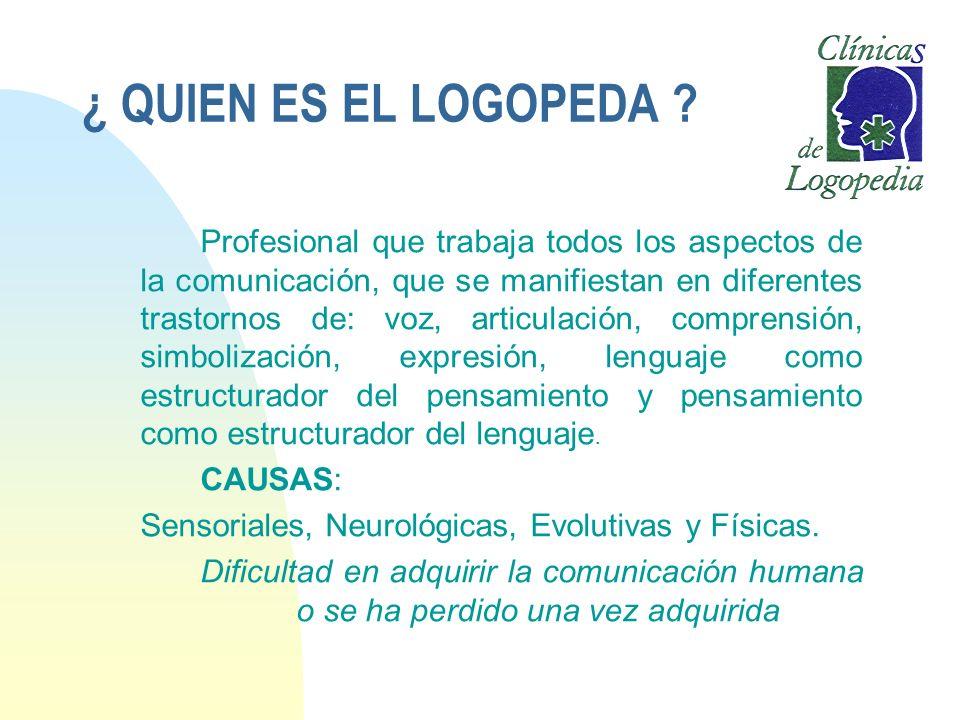 ¿ QUIEN ES EL LOGOPEDA ? Profesional que trabaja todos los aspectos de la comunicación, que se manifiestan en diferentes trastornos de: voz, articulac