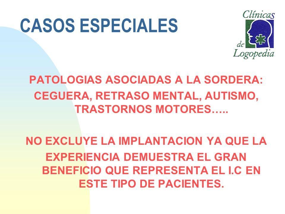 CASOS ESPECIALES PATOLOGIAS ASOCIADAS A LA SORDERA: CEGUERA, RETRASO MENTAL, AUTISMO, TRASTORNOS MOTORES….. NO EXCLUYE LA IMPLANTACION YA QUE LA EXPER