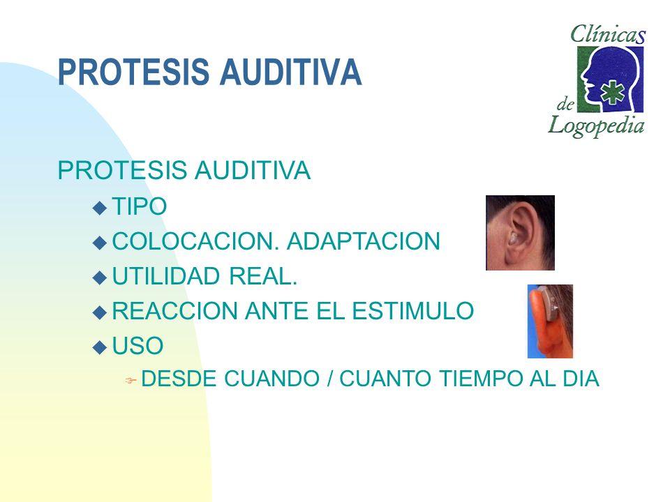 PROTESIS AUDITIVA u TIPO u COLOCACION. ADAPTACION u UTILIDAD REAL. u REACCION ANTE EL ESTIMULO u USO F DESDE CUANDO / CUANTO TIEMPO AL DIA