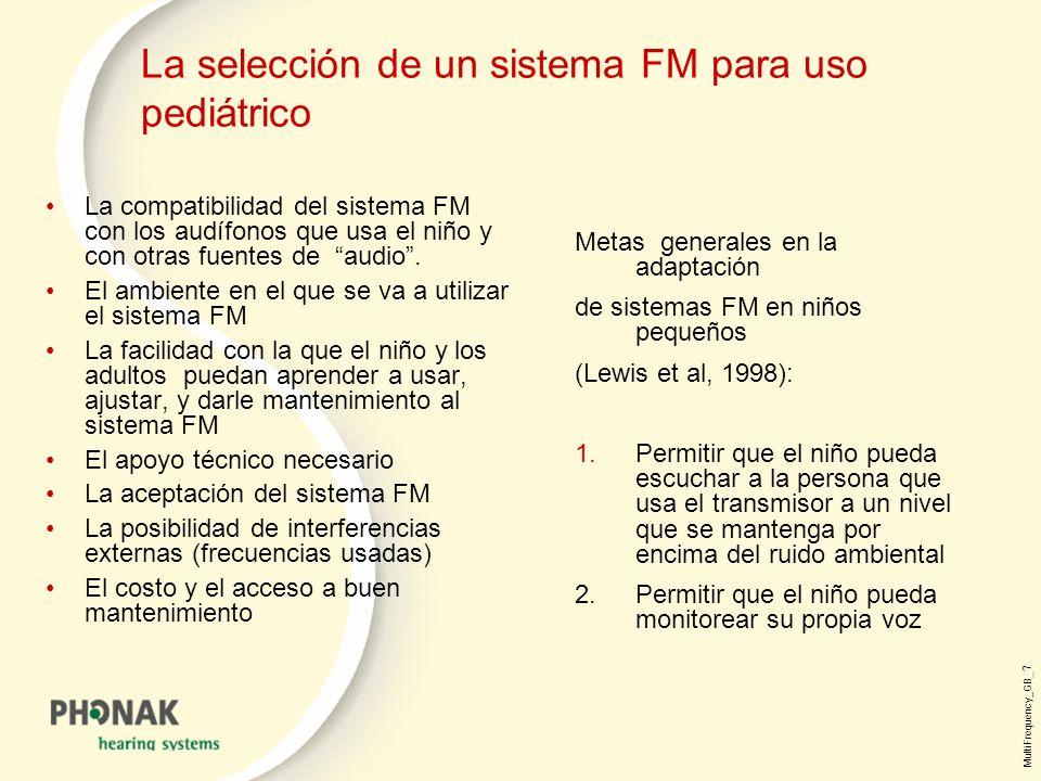 MultiFrequency_GB _7 La selección de un sistema FM para uso pediátrico Metas generales en la adaptación de sistemas FM en niños pequeños (Lewis et al, 1998): 1.Permitir que el niño pueda escuchar a la persona que usa el transmisor a un nivel que se mantenga por encima del ruido ambiental 2.