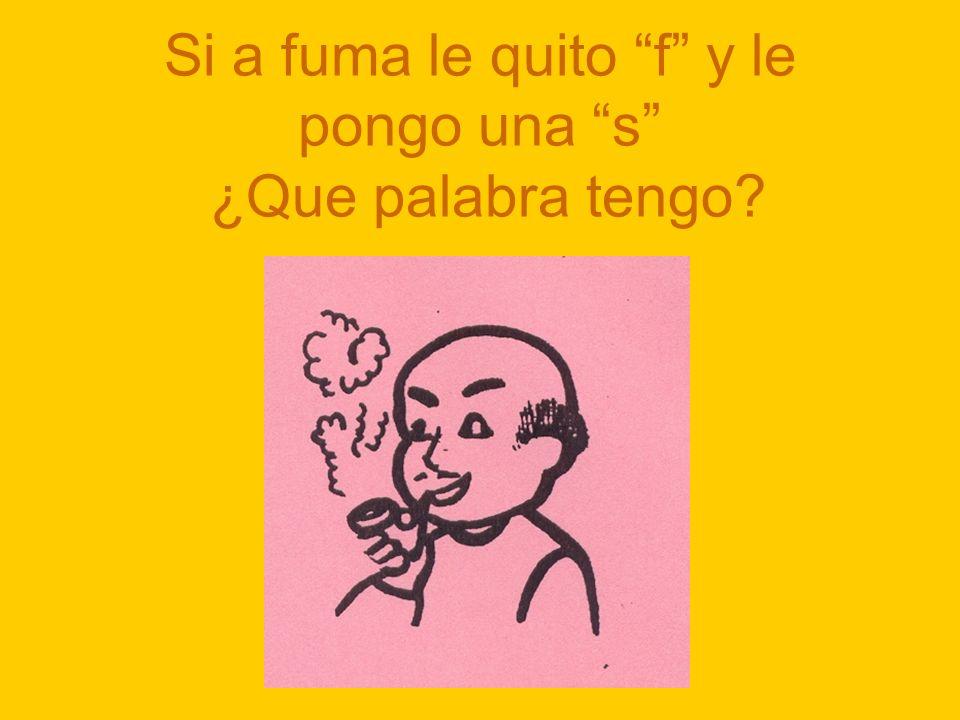 Si a fuma le quito f y le pongo una s ¿Que palabra tengo?