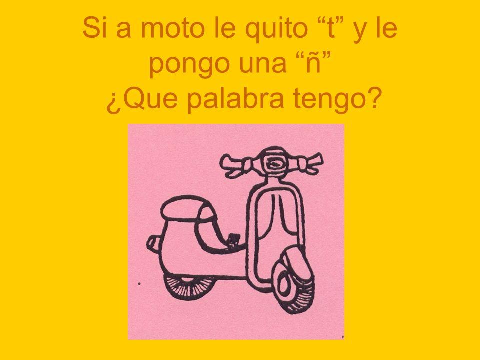 Si a moto le quito t y le pongo una ñ ¿Que palabra tengo?