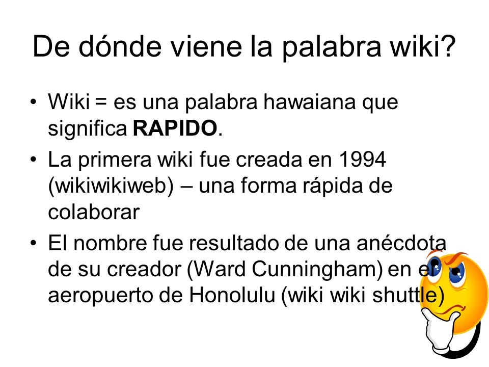 De dónde viene la palabra wiki? Wiki = es una palabra hawaiana que significa RAPIDO. La primera wiki fue creada en 1994 (wikiwikiweb) – una forma rápi