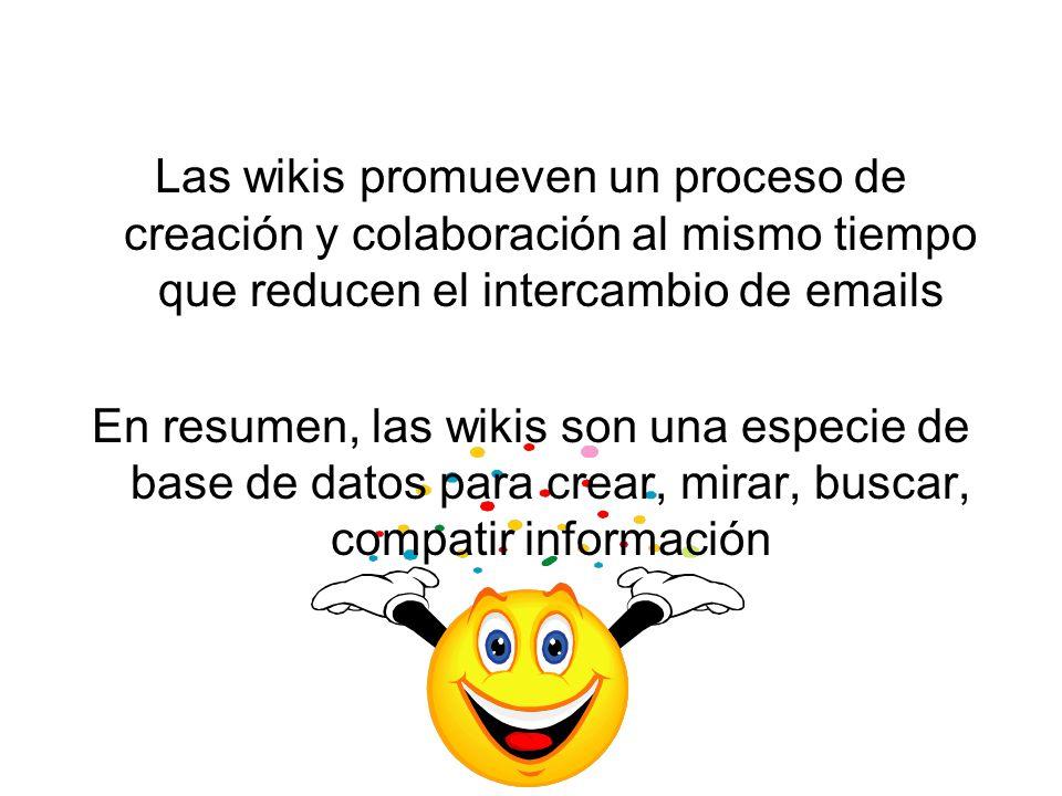 Las wikis promueven un proceso de creación y colaboración al mismo tiempo que reducen el intercambio de emails En resumen, las wikis son una especie de base de datos para crear, mirar, buscar, compatir información