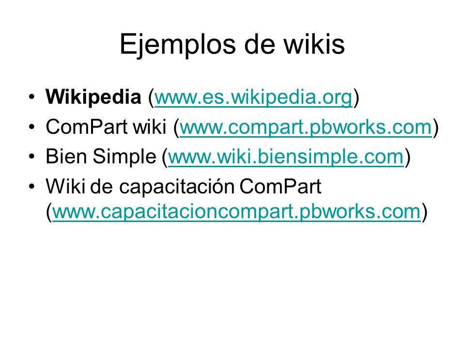 Ejemplos de wikis Wikipedia (www.es.wikipedia.org)www.es.wikipedia.org ComPart wiki (www.compart.pbworks.com)www.compart.pbworks.com Bien Simple (www.wiki.biensimple.com)www.wiki.biensimple.com Wiki de capacitación ComPart (www.capacitacioncompart.pbworks.com)www.capacitacioncompart.pbworks.com